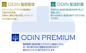 ODIN 動態管理 スマートフォンアプリで位置情報と、作業状況を把握。自動的に運転日報の作成、メッセージのやり取りも可能。 ODIN 配送計画 効率の良い配送計画は配送効率・売り上げに直結します。誰でも効率よい配送計画が10分で作成できます。 ODIN PREMIUM 動態管理+配送計画=リアルタイム配送システム。刻一刻と変わりゆく現場状況の見える化で貴社のビジネスに強みをもたらします。